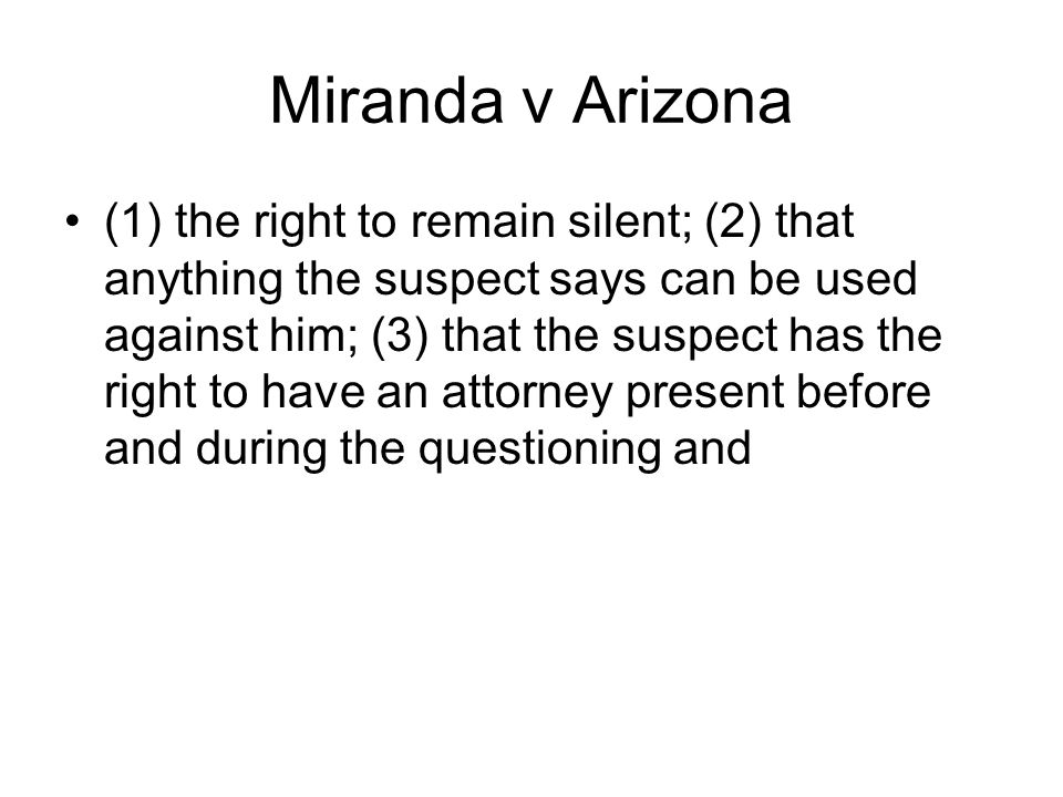 Miranda v Arizona (1) the right to remain silent; (2) that anything the suspect says can be used against him; (3) that the suspect has the right to have an attorney present before and during the questioning and