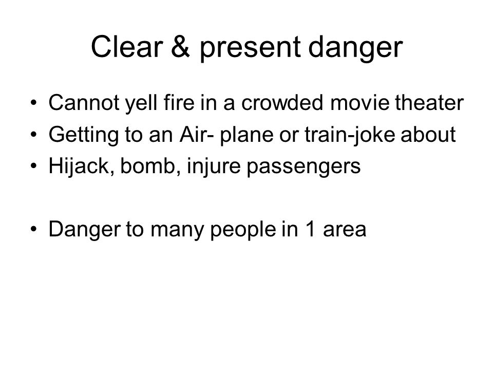 Clear & present danger Cannot yell fire in a crowded movie theater Getting to an Air- plane or train-joke about Hijack, bomb, injure passengers Danger to many people in 1 area