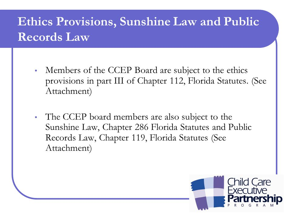 Ethics Provisions, Sunshine Law and Public Records Law Members of the CCEP Board are subject to the ethics provisions in part III of Chapter 112, Florida Statutes.