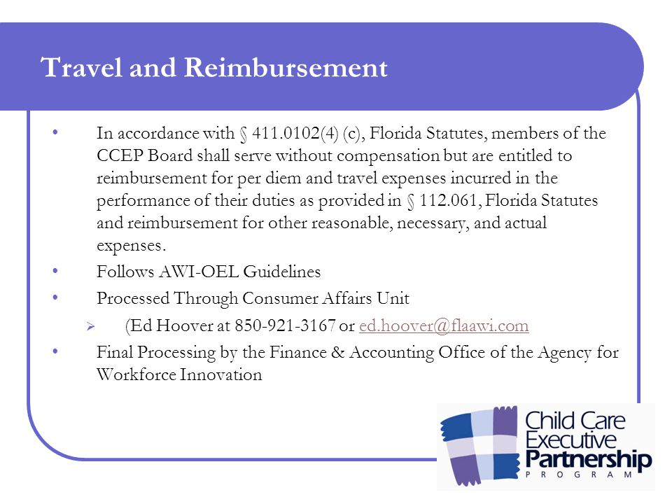Travel and Reimbursement In accordance with § 411.0102(4) (c), Florida Statutes, members of the CCEP Board shall serve without compensation but are entitled to reimbursement for per diem and travel expenses incurred in the performance of their duties as provided in § 112.061, Florida Statutes and reimbursement for other reasonable, necessary, and actual expenses.