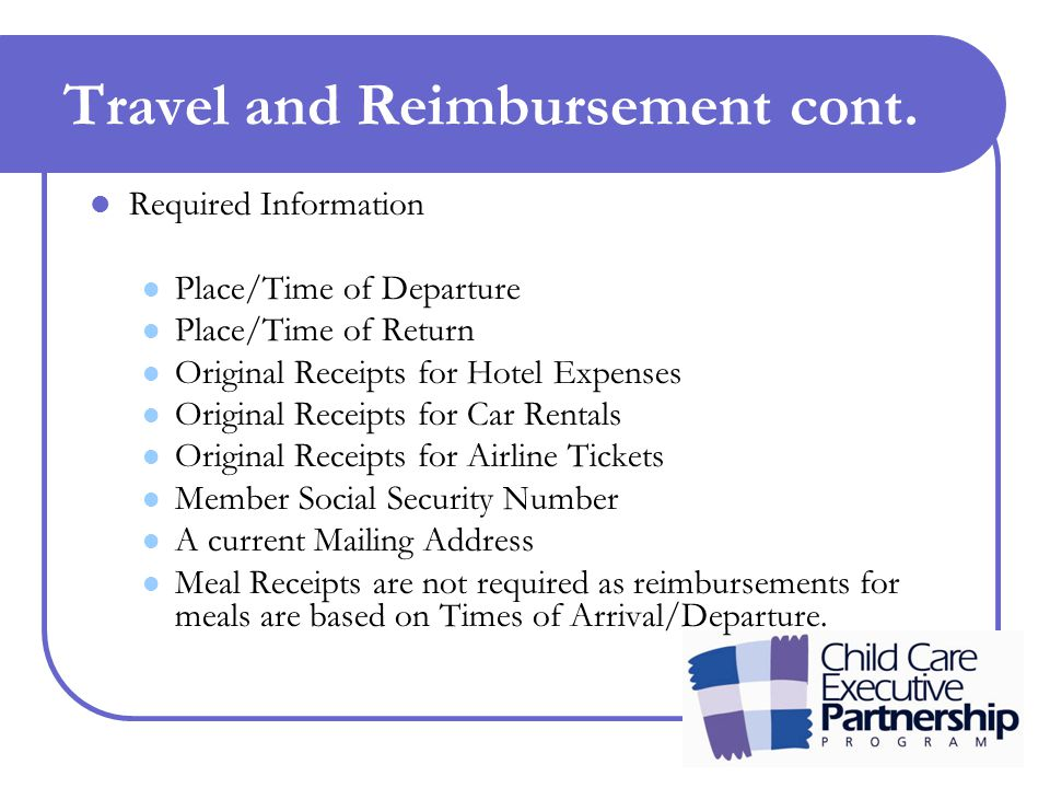 Travel and Reimbursement cont. Required Information Place/Time of Departure Place/Time of Return Original Receipts for Hotel Expenses Original Receipt
