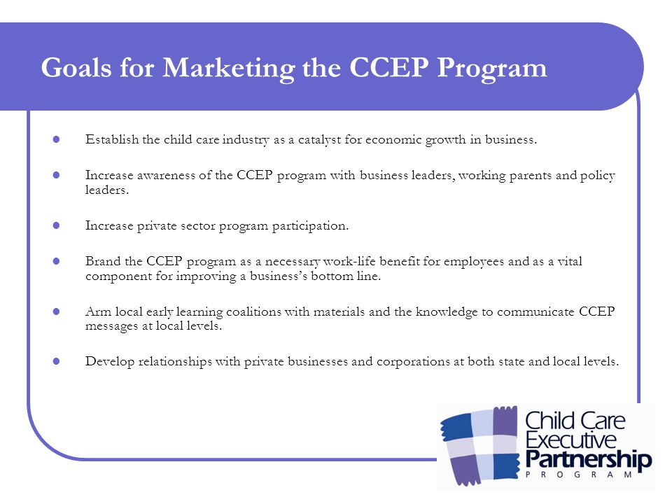 Goals for Marketing the CCEP Program Establish the child care industry as a catalyst for economic growth in business.