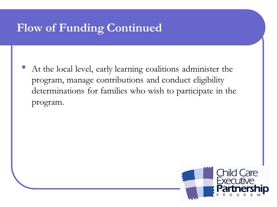 Flow of Funding Continued At the local level, early learning coalitions administer the program, manage contributions and conduct eligibility determinations for families who wish to participate in the program.