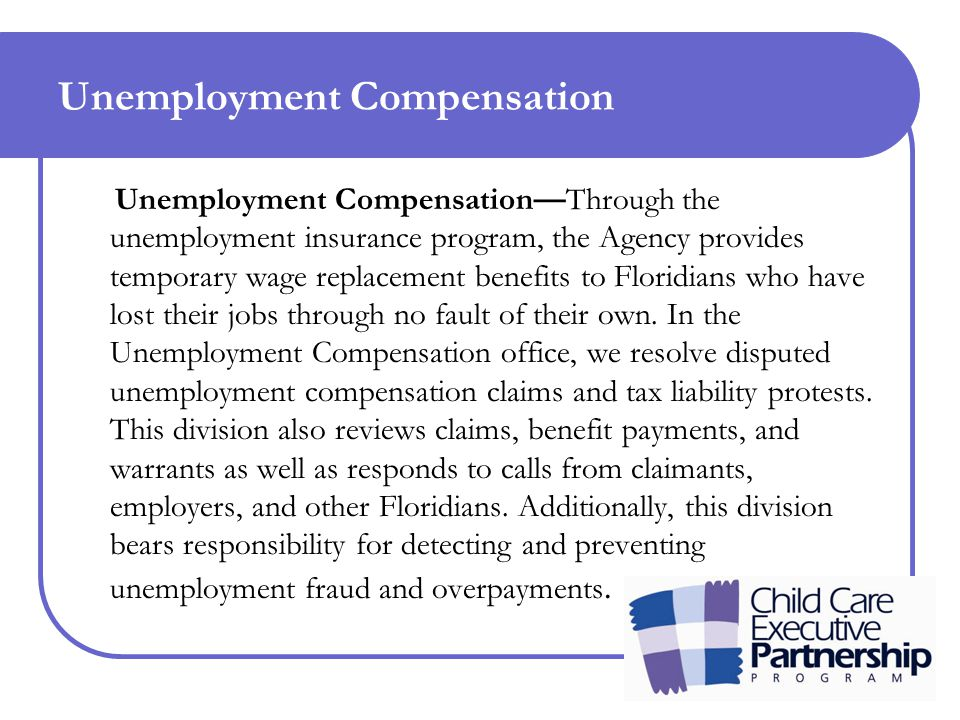 Unemployment Compensation Unemployment Compensation—Through the unemployment insurance program, the Agency provides temporary wage replacement benefits to Floridians who have lost their jobs through no fault of their own.