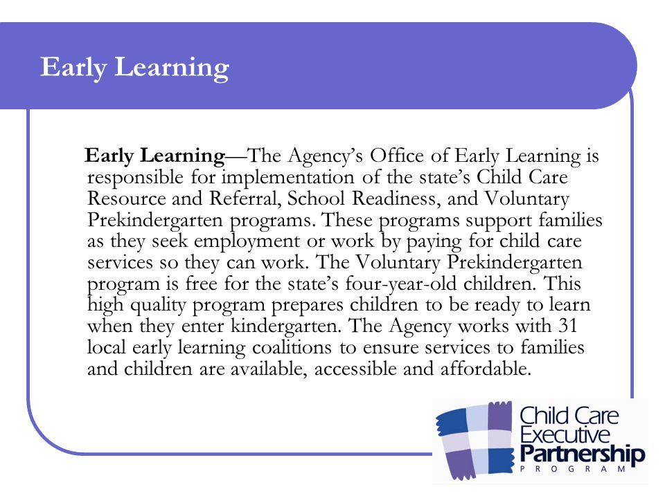 Early Learning Early Learning—The Agency's Office of Early Learning is responsible for implementation of the state's Child Care Resource and Referral, School Readiness, and Voluntary Prekindergarten programs.