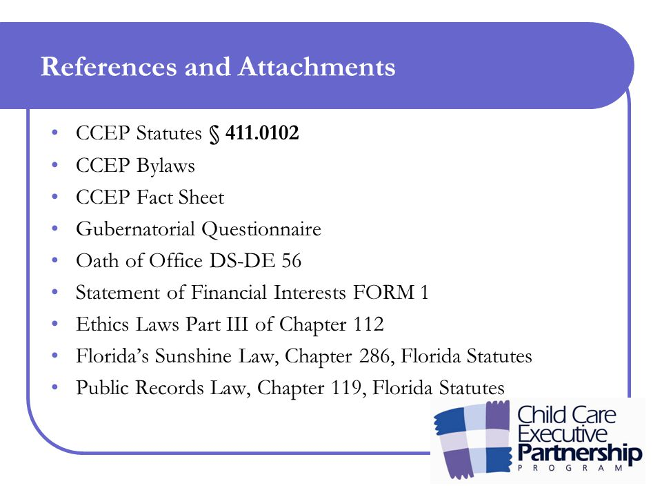 References and Attachments CCEP Statutes § 411.0102 CCEP Bylaws CCEP Fact Sheet Gubernatorial Questionnaire Oath of Office DS-DE 56 Statement of Financial Interests FORM 1 Ethics Laws Part III of Chapter 112 Florida's Sunshine Law, Chapter 286, Florida Statutes Public Records Law, Chapter 119, Florida Statutes