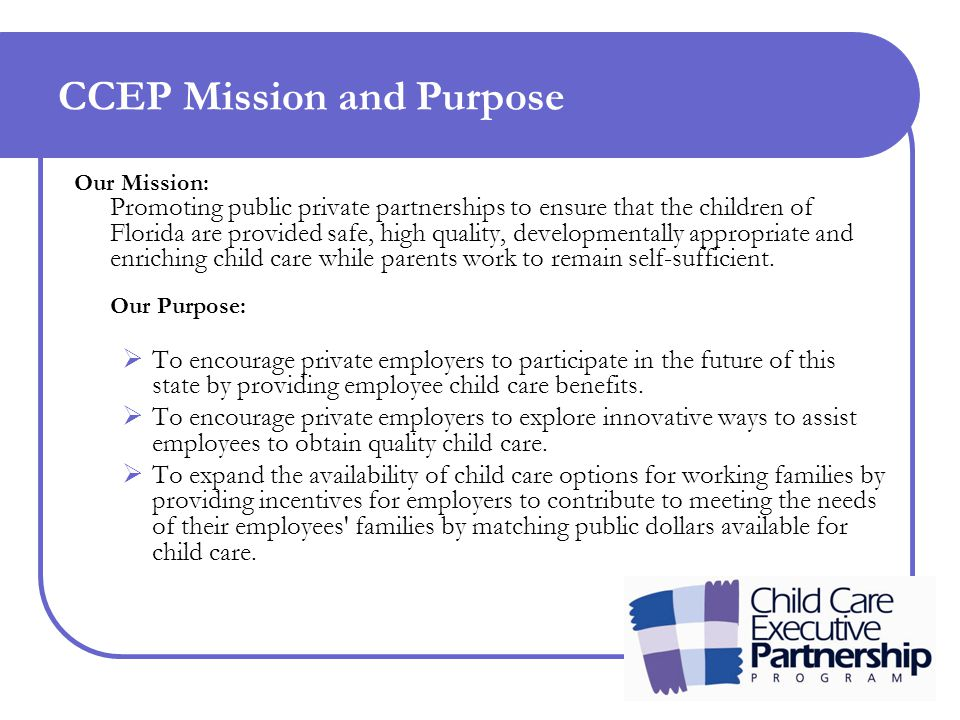 CCEP Mission and Purpose Our Mission: Promoting public private partnerships to ensure that the children of Florida are provided safe, high quality, developmentally appropriate and enriching child care while parents work to remain self-sufficient.