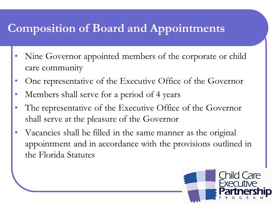 Composition of Board and Appointments Nine Governor appointed members of the corporate or child care community One representative of the Executive Office of the Governor Members shall serve for a period of 4 years The representative of the Executive Office of the Governor shall serve at the pleasure of the Governor Vacancies shall be filled in the same manner as the original appointment and in accordance with the provisions outlined in the Florida Statutes