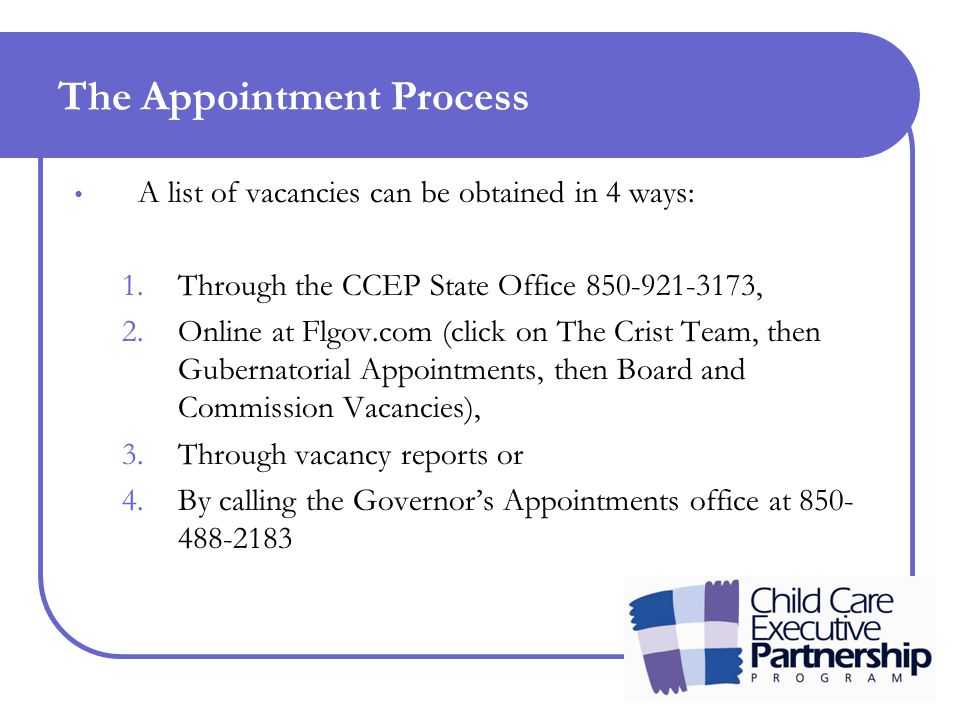 The Appointment Process A list of vacancies can be obtained in 4 ways: 1.Through the CCEP State Office 850-921-3173, 2.Online at Flgov.com (click on The Crist Team, then Gubernatorial Appointments, then Board and Commission Vacancies), 3.Through vacancy reports or 4.By calling the Governor's Appointments office at 850- 488-2183