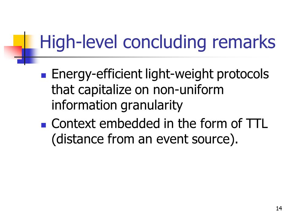 14 High-level concluding remarks Energy-efficient light-weight protocols that capitalize on non-uniform information granularity Context embedded in th