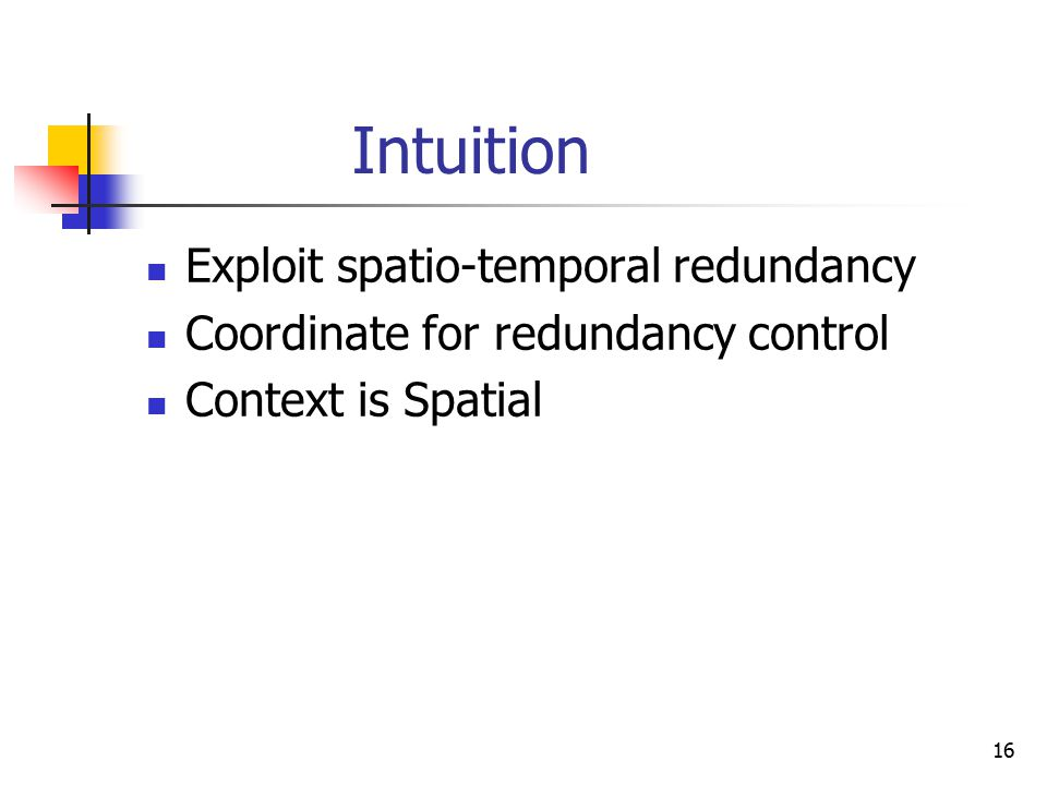 16 Intuition Exploit spatio-temporal redundancy Coordinate for redundancy control Context is Spatial