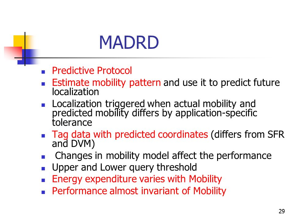 29 MADRD Predictive Protocol Estimate mobility pattern and use it to predict future localization Localization triggered when actual mobility and predicted mobility differs by application-specific tolerance Tag data with predicted coordinates (differs from SFR and DVM) Changes in mobility model affect the performance Upper and Lower query threshold Energy expenditure varies with Mobility Performance almost invariant of Mobility