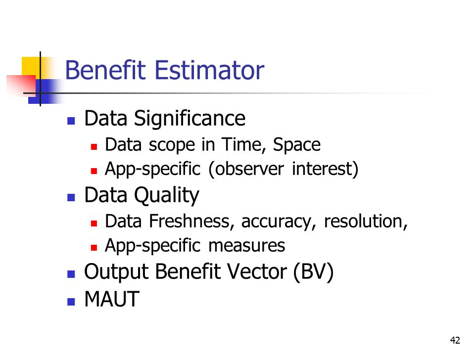 42 Benefit Estimator Data Significance Data scope in Time, Space App-specific (observer interest) Data Quality Data Freshness, accuracy, resolution, A