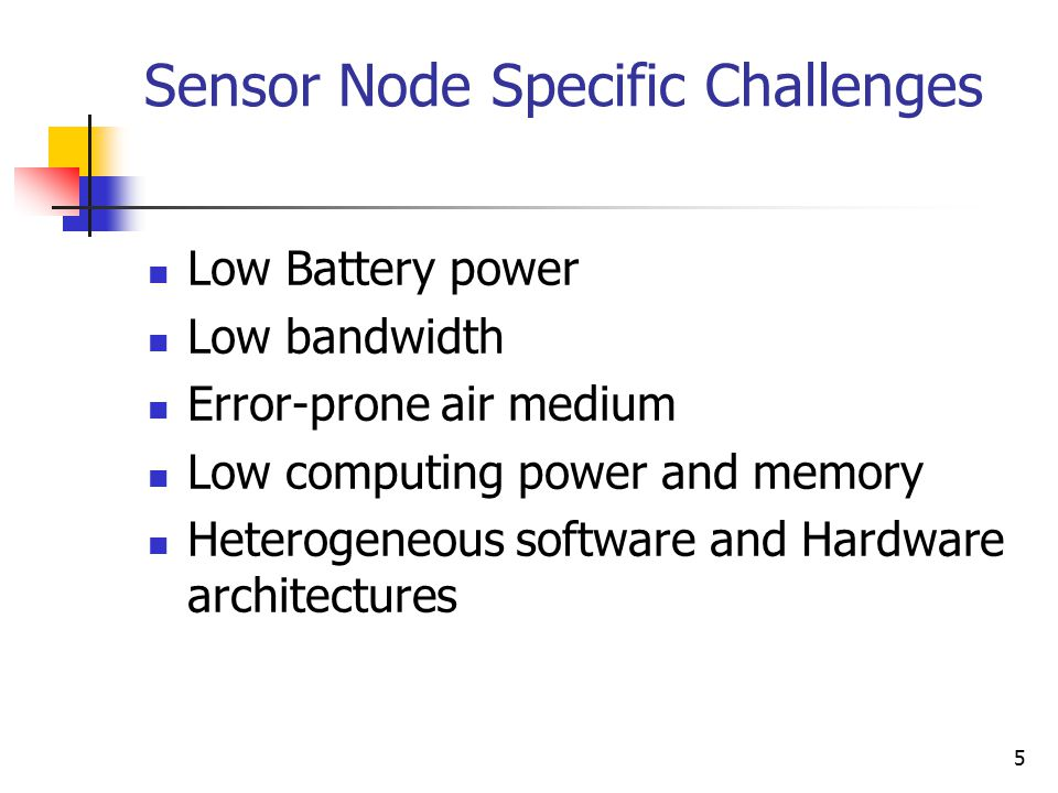 5 Sensor Node Specific Challenges Low Battery power Low bandwidth Error-prone air medium Low computing power and memory Heterogeneous software and Har
