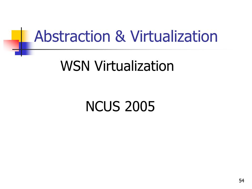 54 Abstraction & Virtualization WSN Virtualization NCUS 2005