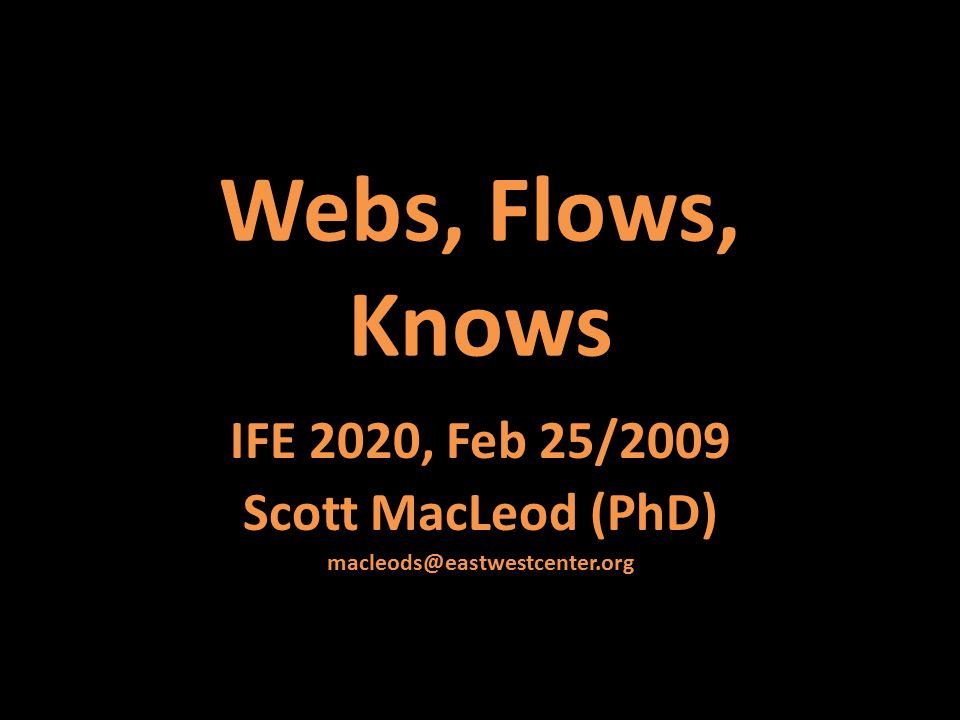 Webs, Flows, Knows IFE 2020, Feb 25/2009 Scott MacLeod (PhD) macleods@eastwestcenter.org