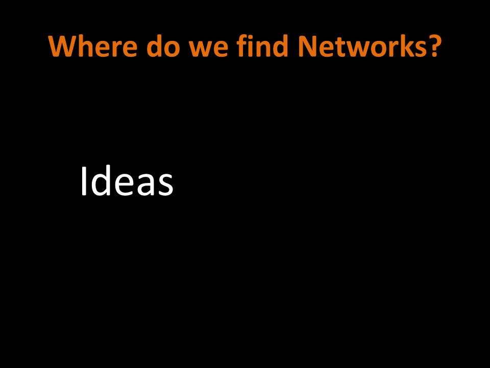 Where do we find Networks? Ideas