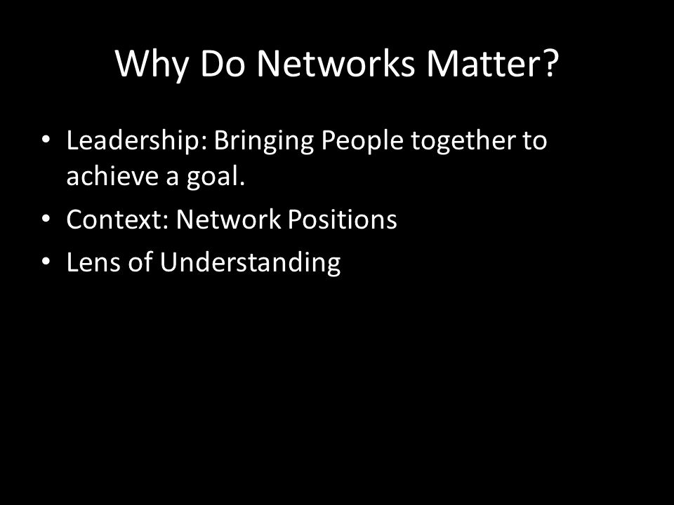 Why Do Networks Matter.Leadership: Bringing People together to achieve a goal.