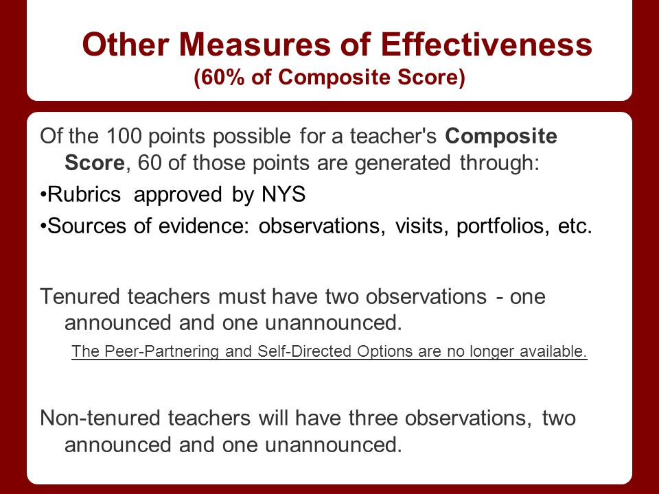 Other Measures of Effectiveness (60% of Composite Score) Of the 100 points possible for a teacher s Composite Score, 60 of those points are generated through: Rubrics approved by NYS Sources of evidence: observations, visits, portfolios, etc.