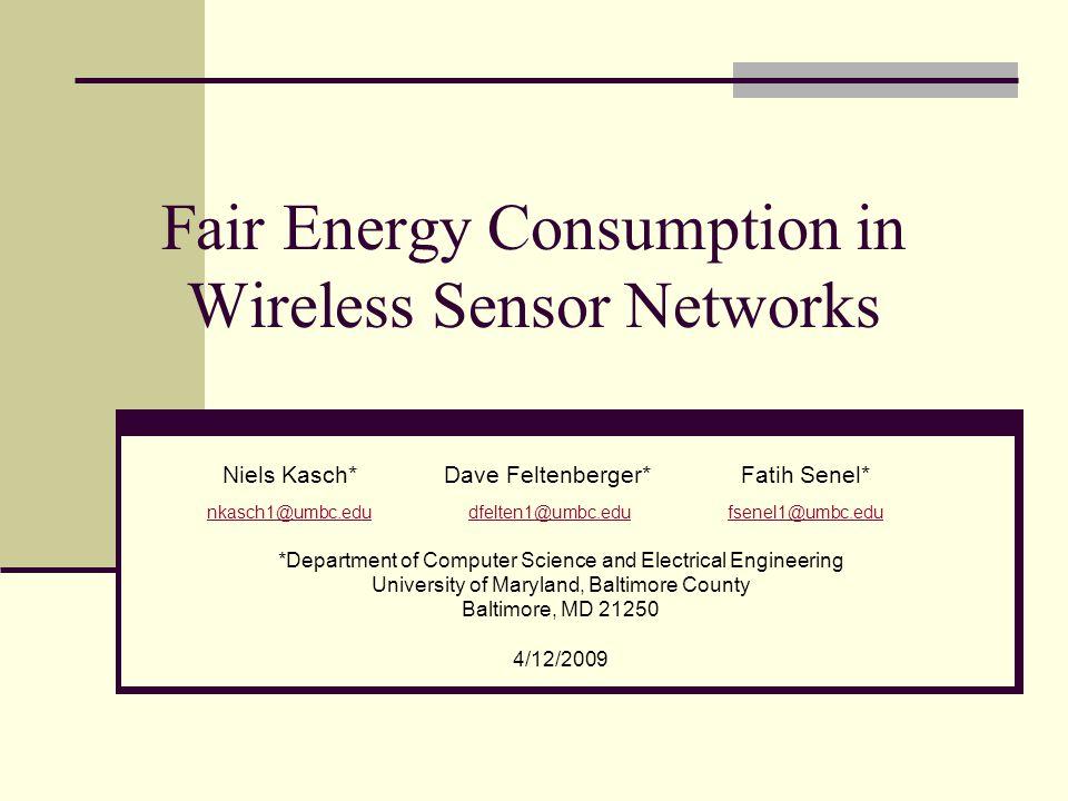 Fair Energy Consumption in Wireless Sensor Networks *Department of Computer Science and Electrical Engineering University of Maryland, Baltimore County Baltimore, MD 21250 4/12/2009 Niels Kasch*Dave Feltenberger*Fatih Senel* nkasch1@umbc.edu dfelten1@umbc.edu fsenel1@umbc.edu