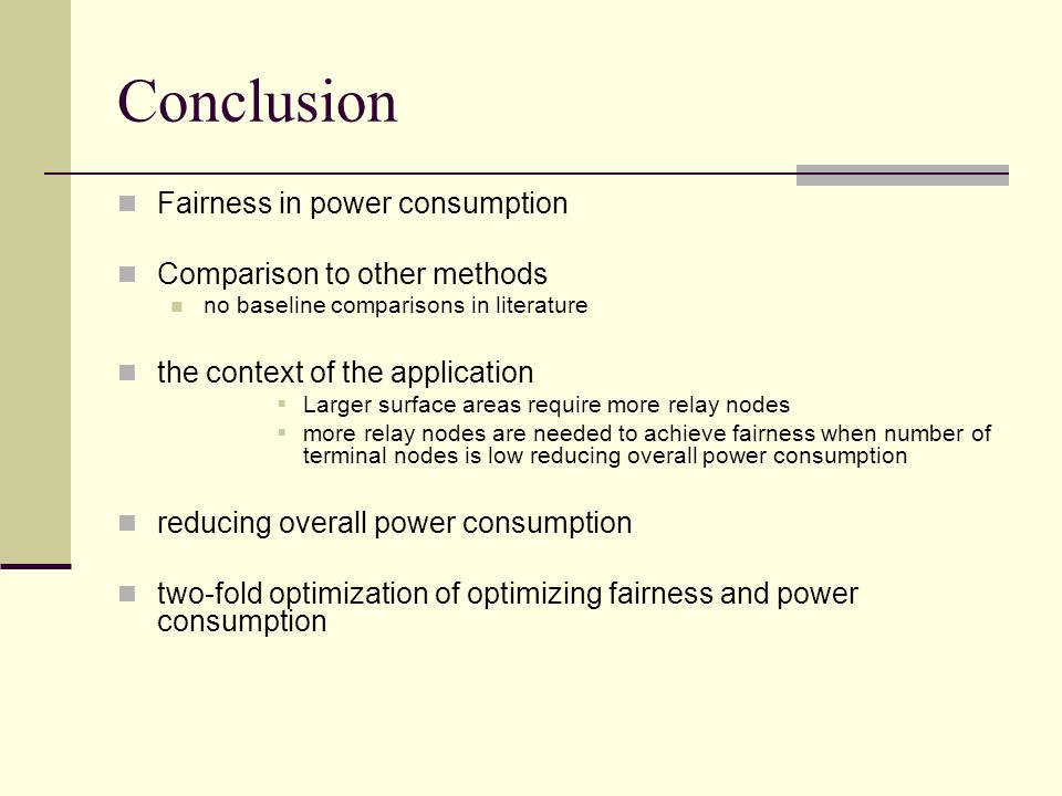 Conclusion Fairness in power consumption Comparison to other methods no baseline comparisons in literature the context of the application  Larger surface areas require more relay nodes  more relay nodes are needed to achieve fairness when number of terminal nodes is low reducing overall power consumption reducing overall power consumption two-fold optimization of optimizing fairness and power consumption