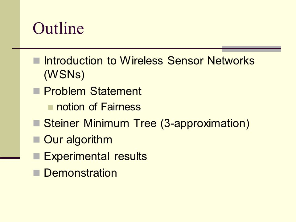Outline Introduction to Wireless Sensor Networks (WSNs) Problem Statement notion of Fairness Steiner Minimum Tree (3-approximation) Our algorithm Experimental results Demonstration