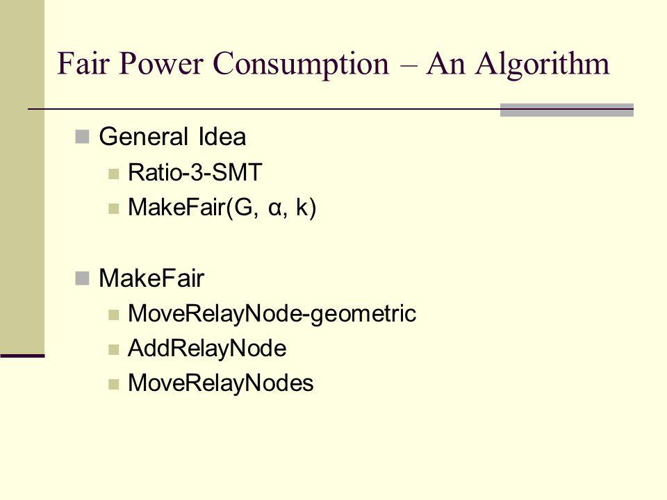 Fair Power Consumption – An Algorithm General Idea Ratio-3-SMT MakeFair(G, α, k) MakeFair MoveRelayNode-geometric AddRelayNode MoveRelayNodes