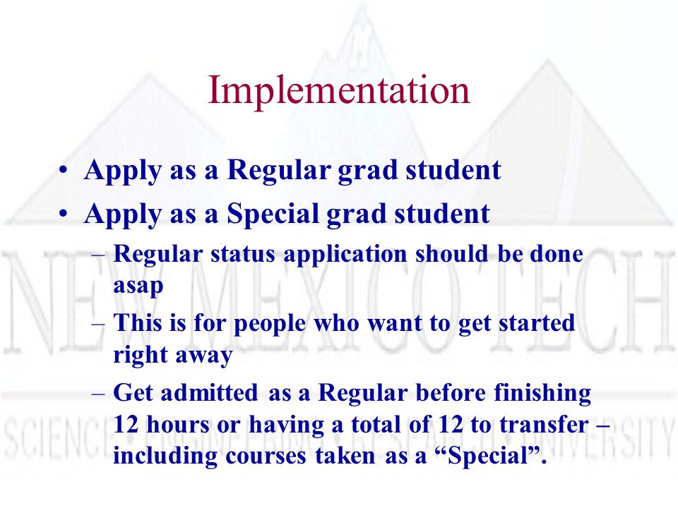 Implementation Apply as a Regular grad student Apply as a Special grad student –Regular status application should be done asap –This is for people who want to get started right away –Get admitted as a Regular before finishing 12 hours or having a total of 12 to transfer – including courses taken as a Special .