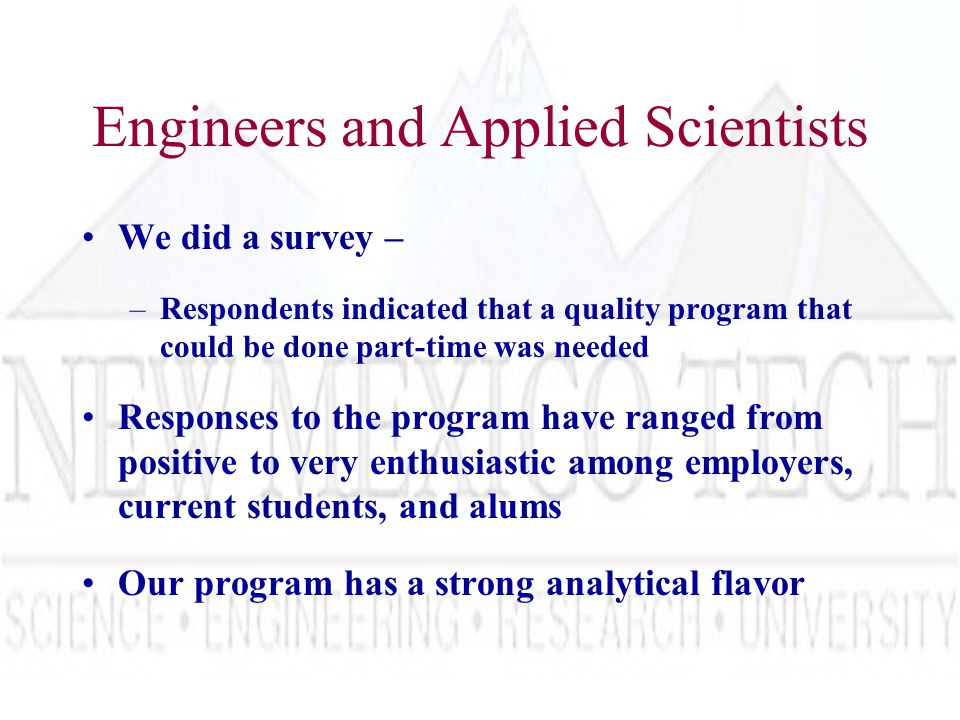 Engineers and Applied Scientists We did a survey – –Respondents indicated that a quality program that could be done part-time was needed Responses to the program have ranged from positive to very enthusiastic among employers, current students, and alums Our program has a strong analytical flavor