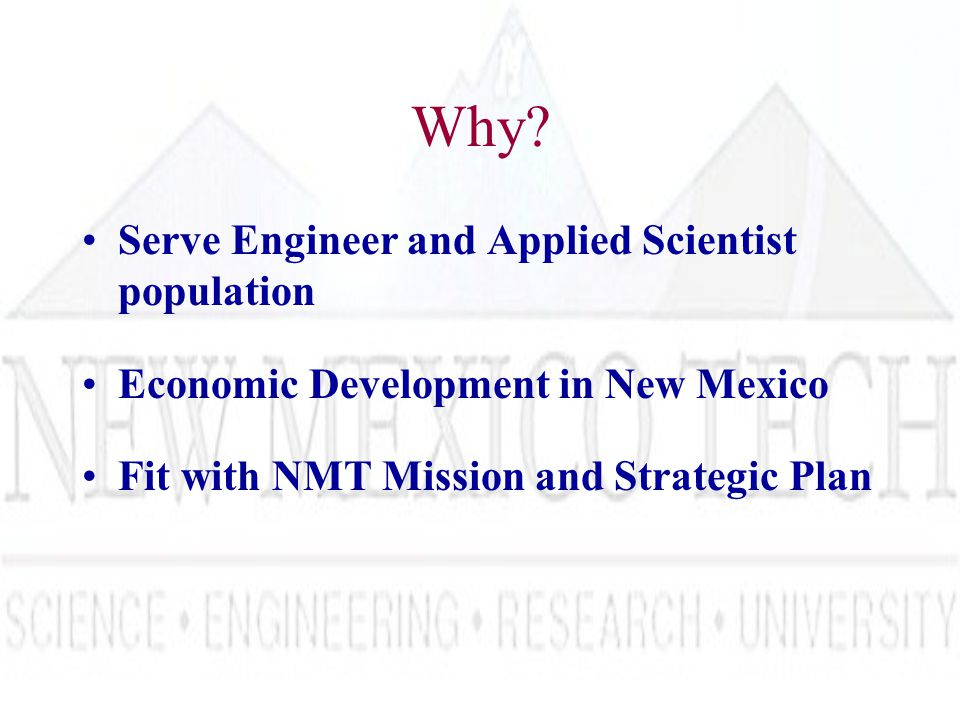Why? Serve Engineer and Applied Scientist population Economic Development in New Mexico Fit with NMT Mission and Strategic Plan