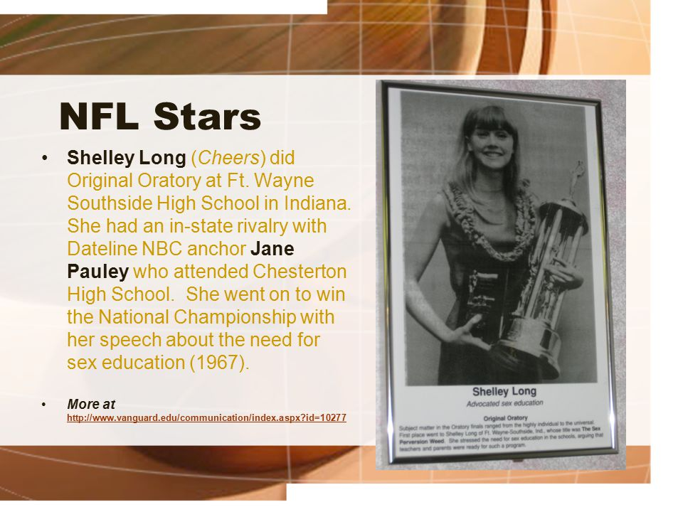 NFL Stars Shelley Long (Cheers) did Original Oratory at Ft. Wayne Southside High School in Indiana. She had an in-state rivalry with Dateline NBC anch