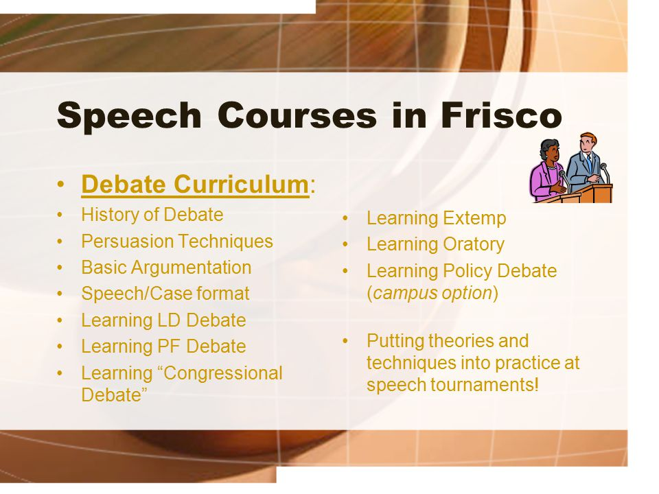 Speech Courses in Frisco Debate Curriculum: History of Debate Persuasion Techniques Basic Argumentation Speech/Case format Learning LD Debate Learning