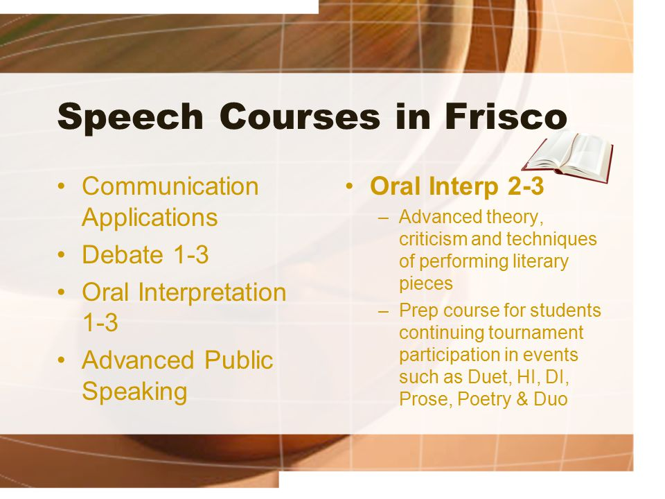 Speech Courses in Frisco Communication Applications Debate 1-3 Oral Interpretation 1-3 Advanced Public Speaking Oral Interp 2-3 –Advanced theory, crit