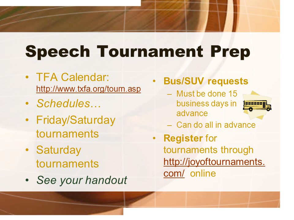Speech Tournament Prep TFA Calendar: http://www.txfa.org/tourn.asp http://www.txfa.org/tourn.asp Schedules… Friday/Saturday tournaments Saturday tournaments See your handout Bus/SUV requests –Must be done 15 business days in advance –Can do all in advance Register for tournaments through http://joyoftournaments.