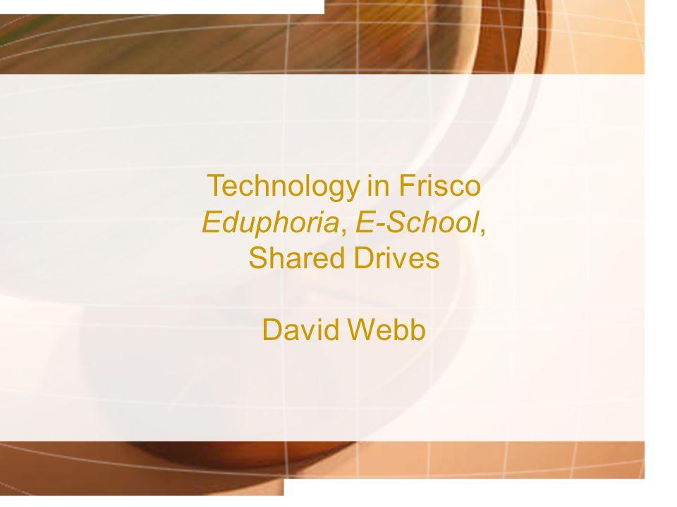 Technology in Frisco Eduphoria, E-School, Shared Drives David Webb