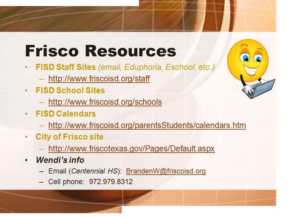 Frisco Resources FISD Staff Sites (email, Eduphoria, Eschool, etc.) –http://www.friscoisd.org/staffhttp://www.friscoisd.org/staff FISD School Sites –http://www.friscoisd.org/schoolshttp://www.friscoisd.org/schools FISD Calendars –http://www.friscoisd.org/parentsStudents/calendars.htmhttp://www.friscoisd.org/parentsStudents/calendars.htm City of Frisco site –http://www.friscotexas.gov/Pages/Default.aspxhttp://www.friscotexas.gov/Pages/Default.aspx Wendi's info –Email (Centennial HS): BrandenW@friscoisd.orgBrandenW@friscoisd.org –Cell phone: 972.979.8312