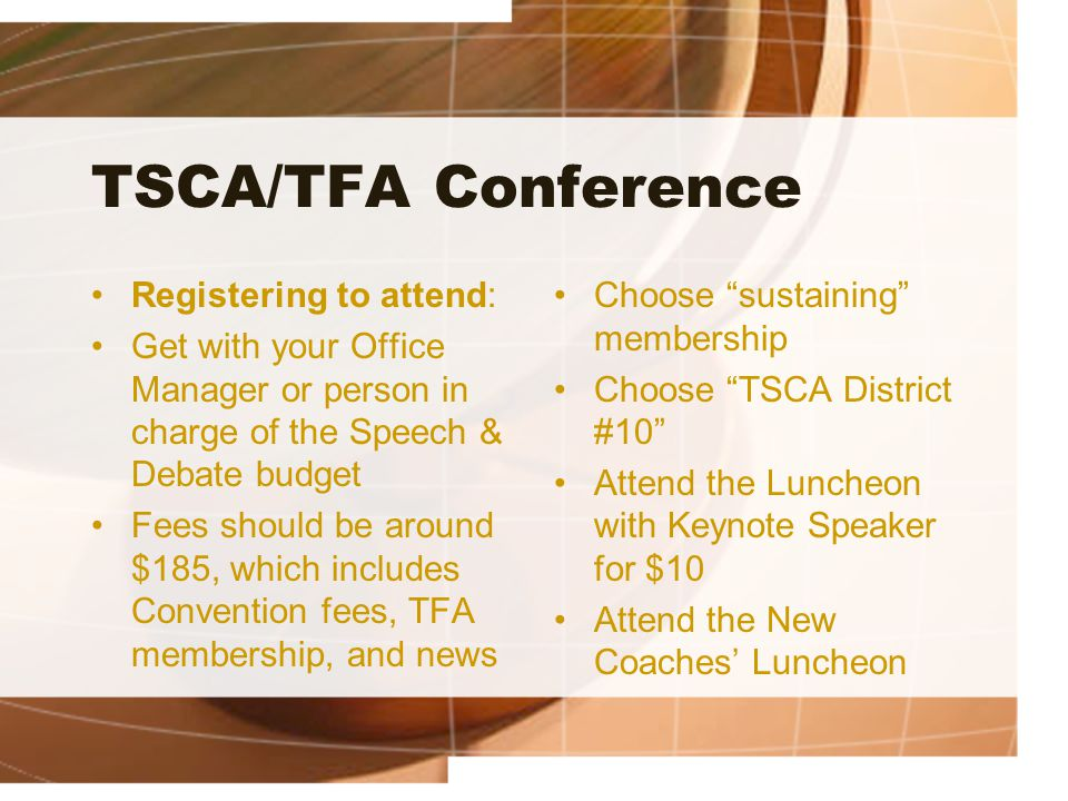 TSCA/TFA Conference Registering to attend: Get with your Office Manager or person in charge of the Speech & Debate budget Fees should be around $185,