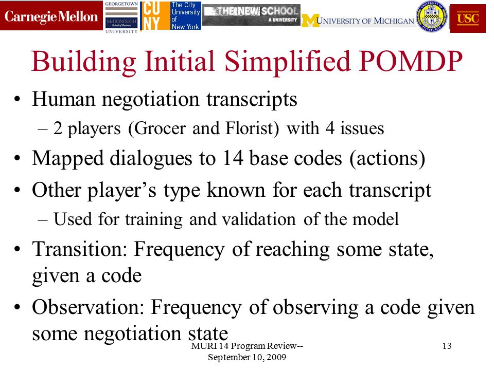 MURI 14 Program Review-- September 10, 2009 13 Building Initial Simplified POMDP Human negotiation transcripts –2 players (Grocer and Florist) with 4 issues Mapped dialogues to 14 base codes (actions) Other player's type known for each transcript –Used for training and validation of the model Transition: Frequency of reaching some state, given a code Observation: Frequency of observing a code given some negotiation state MURI 14 Program Review-- September 10, 2009