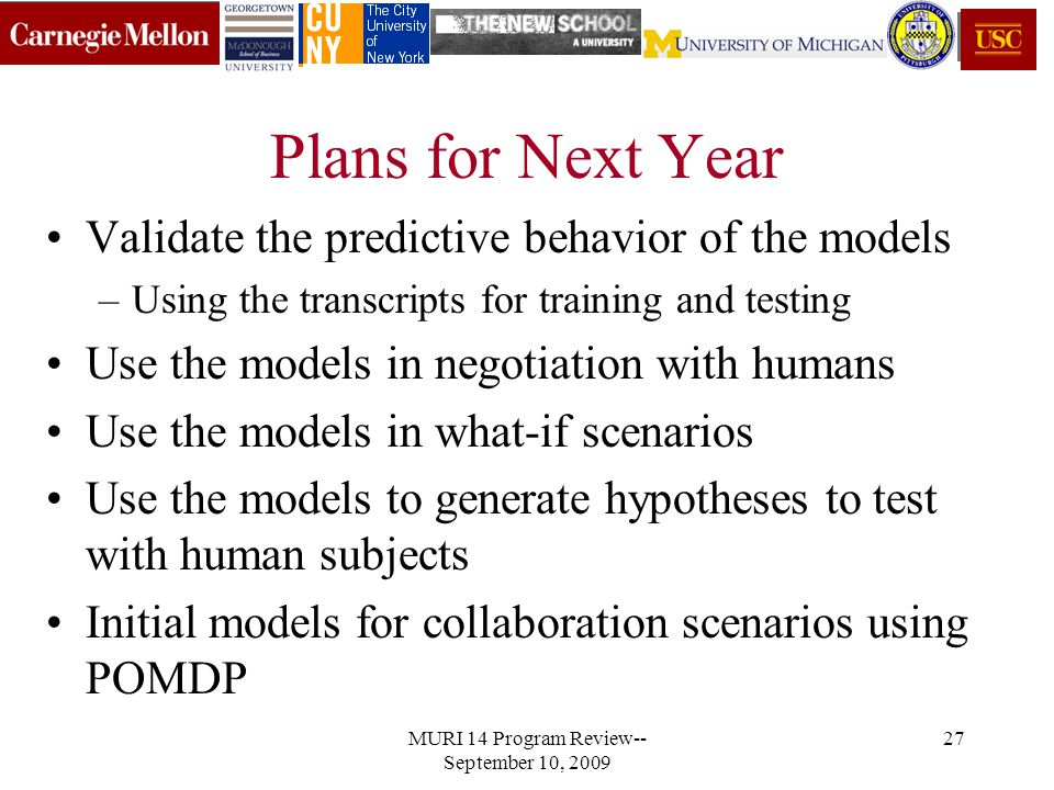 MURI 14 Program Review-- September 10, 2009 27 Plans for Next Year Validate the predictive behavior of the models –Using the transcripts for training and testing Use the models in negotiation with humans Use the models in what-if scenarios Use the models to generate hypotheses to test with human subjects Initial models for collaboration scenarios using POMDP