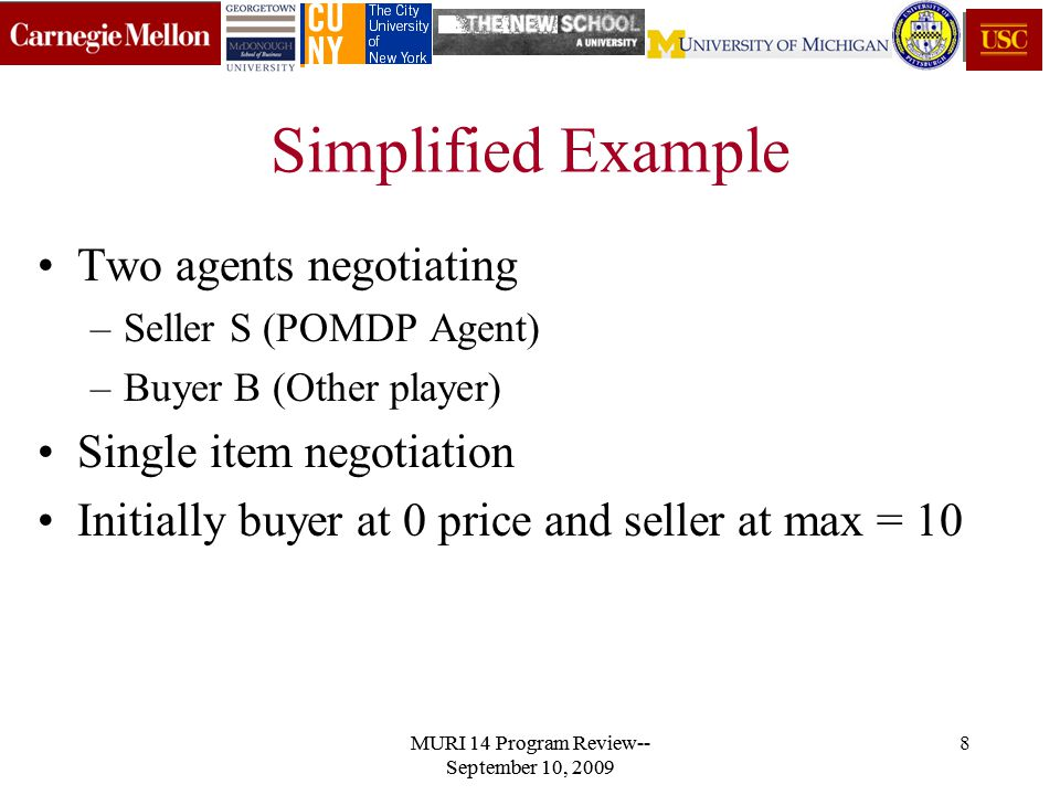 MURI 14 Program Review-- September 10, 2009 8 Simplified Example Two agents negotiating –Seller S (POMDP Agent) –Buyer B (Other player) Single item negotiation Initially buyer at 0 price and seller at max = 10 MURI 14 Program Review-- September 10, 2009