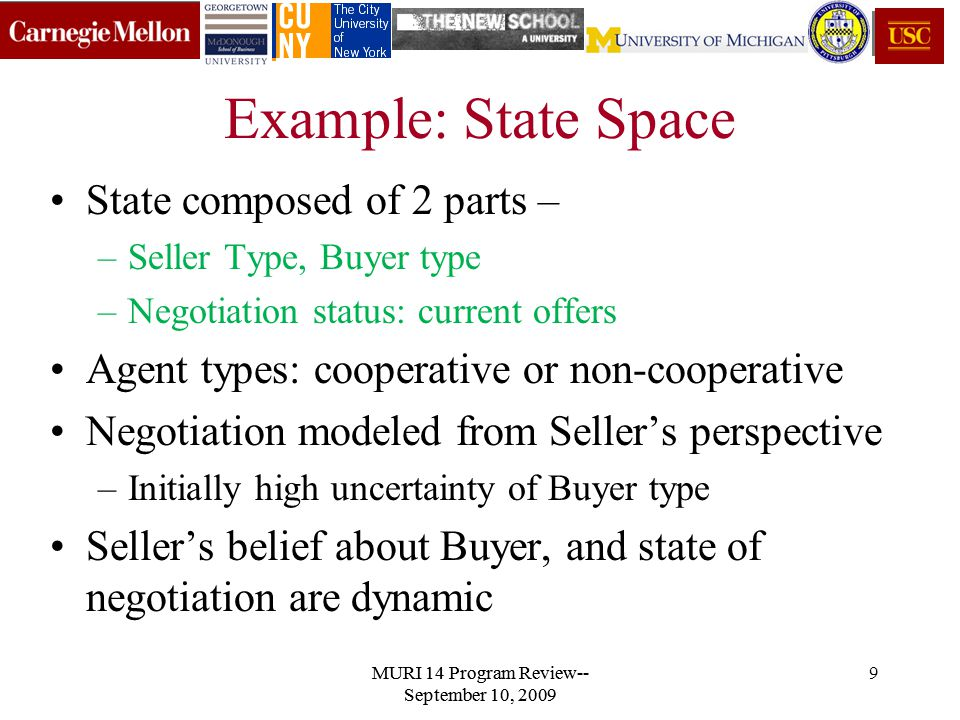 9 Example: State Space State composed of 2 parts – –Seller Type, Buyer type –Negotiation status: current offers Agent types: cooperative or non-cooperative Negotiation modeled from Seller's perspective –Initially high uncertainty of Buyer type Seller's belief about Buyer, and state of negotiation are dynamic MURI 14 Program Review-- September 10, 2009