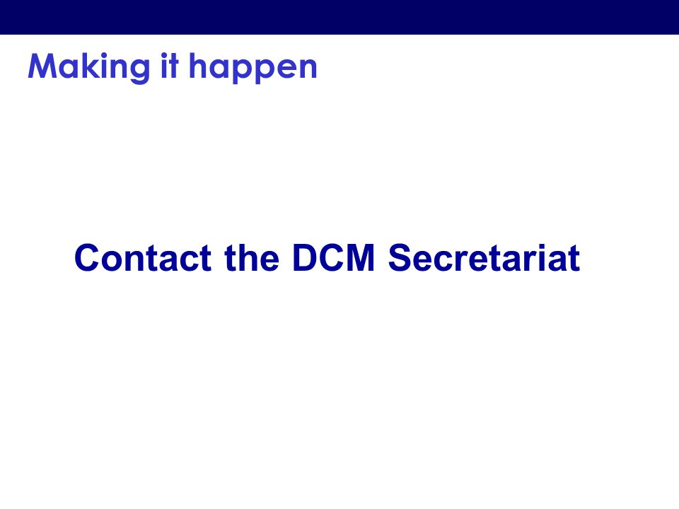 Making it happen Contact the DCM Secretariat