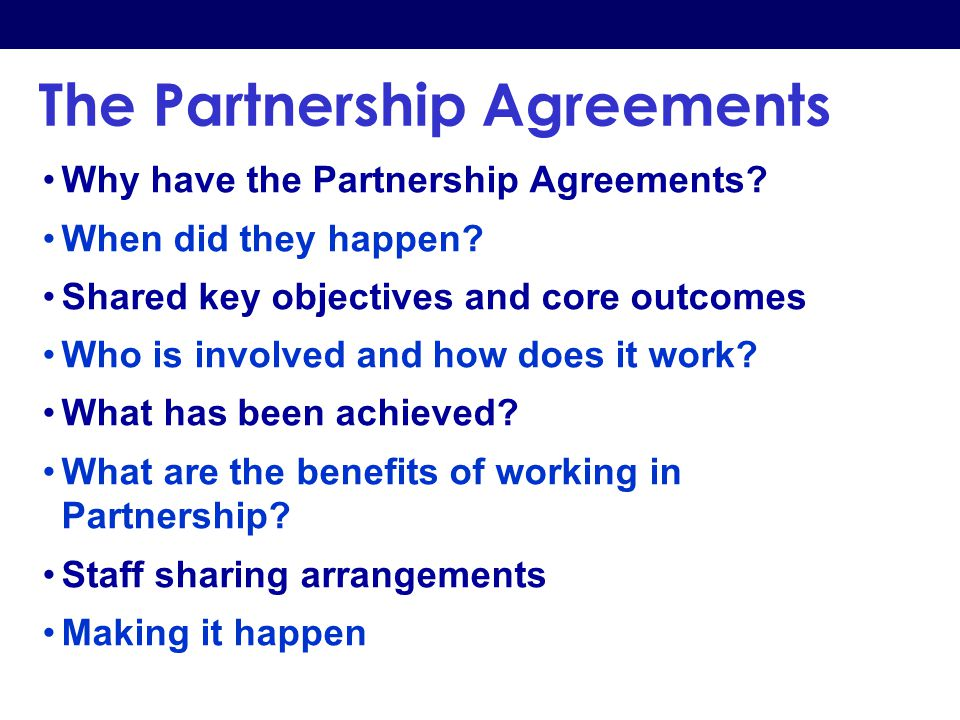 The Partnership Agreements Why have the Partnership Agreements? When did they happen? Shared key objectives and core outcomes Who is involved and how