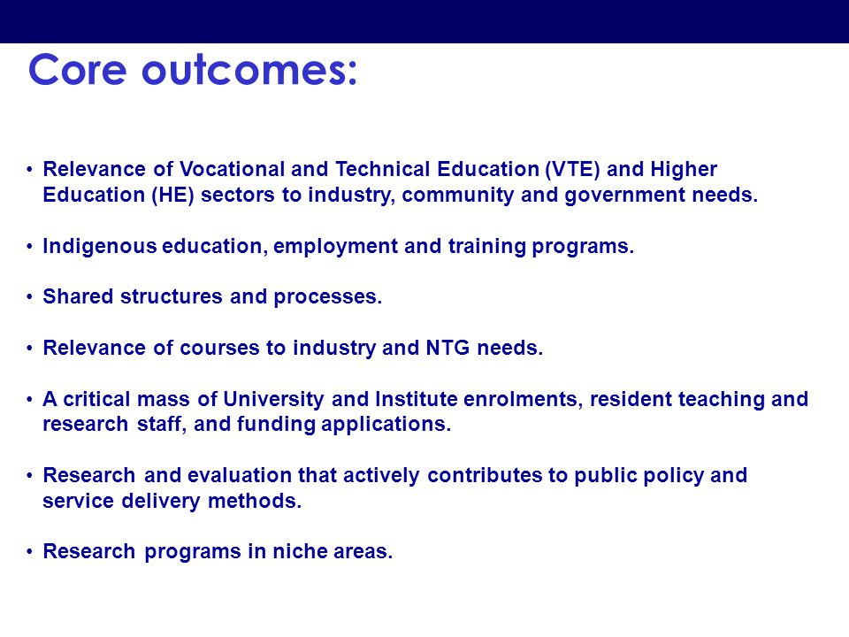 Core outcomes: Relevance of Vocational and Technical Education (VTE) and Higher Education (HE) sectors to industry, community and government needs. In