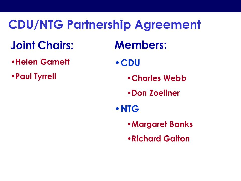 CDU/NTG Partnership Agreement Joint Chairs: Helen Garnett Paul Tyrrell Members: CDU Charles Webb Don Zoellner NTG Margaret Banks Richard Galton