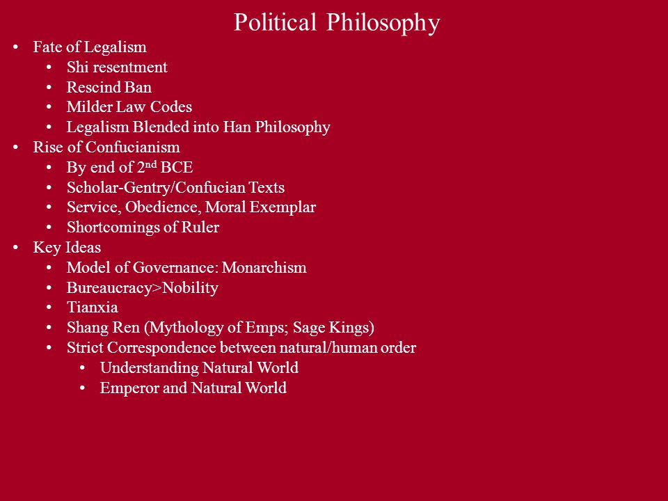 Political Philosophy Fate of Legalism Shi resentment Rescind Ban Milder Law Codes Legalism Blended into Han Philosophy Rise of Confucianism By end of 2 nd BCE Scholar-Gentry/Confucian Texts Service, Obedience, Moral Exemplar Shortcomings of Ruler Key Ideas Model of Governance: Monarchism Bureaucracy>Nobility Tianxia Shang Ren (Mythology of Emps; Sage Kings) Strict Correspondence between natural/human order Understanding Natural World Emperor and Natural World