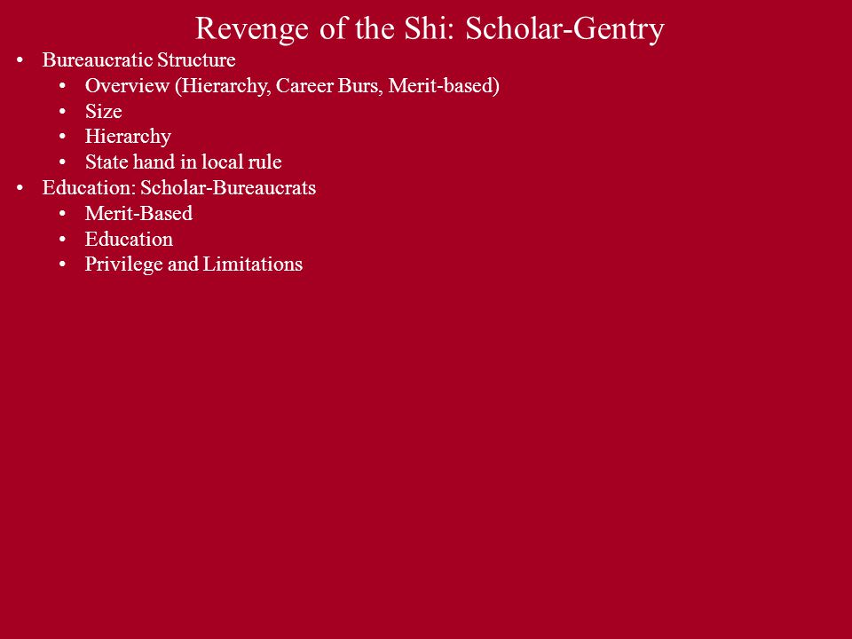 Revenge of the Shi: Scholar-Gentry Bureaucratic Structure Overview (Hierarchy, Career Burs, Merit-based) Size Hierarchy State hand in local rule Education: Scholar-Bureaucrats Merit-Based Education Privilege and Limitations