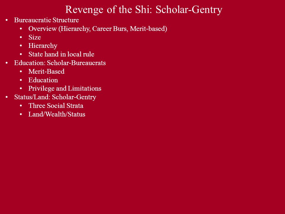 Revenge of the Shi: Scholar-Gentry Bureaucratic Structure Overview (Hierarchy, Career Burs, Merit-based) Size Hierarchy State hand in local rule Education: Scholar-Bureaucrats Merit-Based Education Privilege and Limitations Status/Land: Scholar-Gentry Three Social Strata Land/Wealth/Status