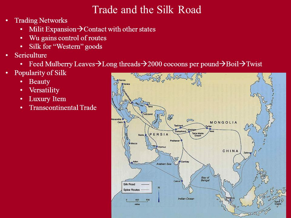 Trade and the Silk Road Trading Networks Milit Expansion  Contact with other states Wu gains control of routes Silk for Western goods Sericulture Feed Mulberry Leaves  Long threads  2000 cocoons per pound  Boil  Twist Popularity of Silk Beauty Versatility Luxury Item Transcontinental Trade
