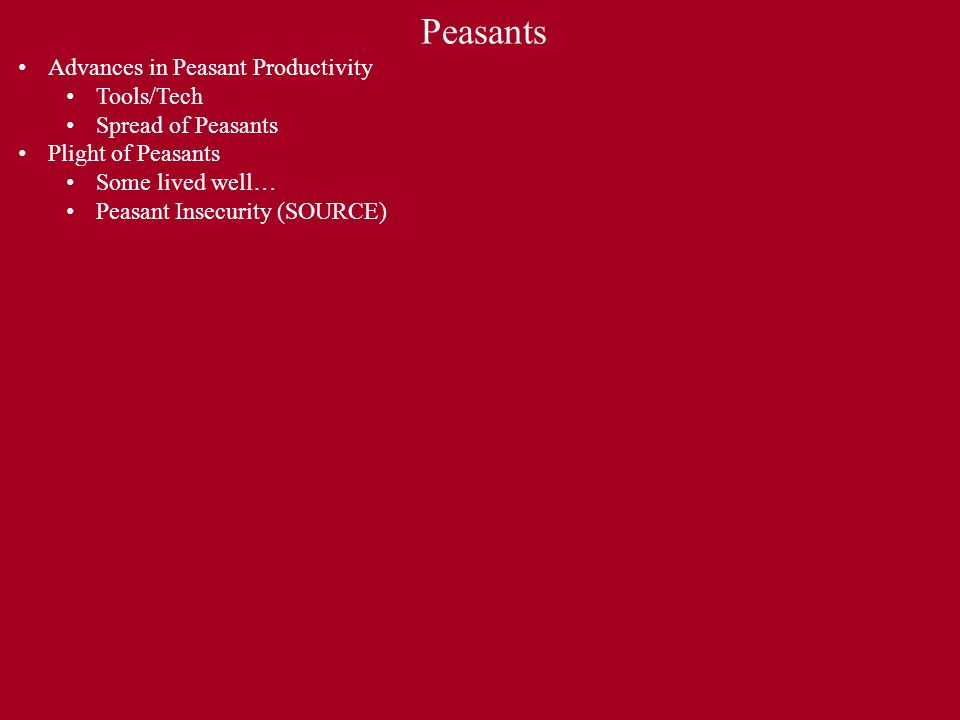 Peasants Advances in Peasant Productivity Tools/Tech Spread of Peasants Plight of Peasants Some lived well… Peasant Insecurity (SOURCE)